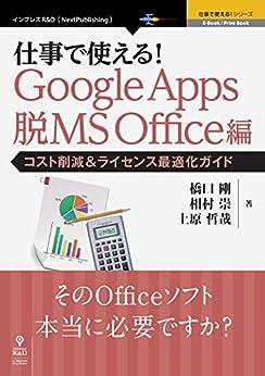 [橋口剛, 相村崇, 上原哲哉]の仕事で使える!Google Apps 脱MS Office編 コスト削減&ライセンス最適化ガイド (仕事で使える!シリーズ(NextPublishing))