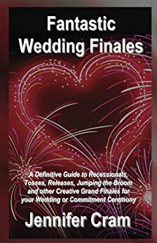 Fantastic Wedding Finales: A Definitive Guide to Recessionals, Tosses, Releases, Jumping the Broom, and Other Creative Grand Finales for your Wedding or Commitment Ceremony (Romantic Wedding Rituals) by [Cram, Jennifer]