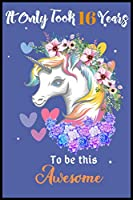 It Only Took 16 Years To Be This Awesome: A Nice Gift Idea For Unicorn Lovers Girl Women Gifts Journal Lined Notebook.Unicorn Birthday Journal for 16 Years Old Girls