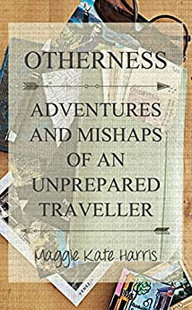 Otherness: Adventures and Mishaps of an Unprepared Traveller by [Harris, Maggie]