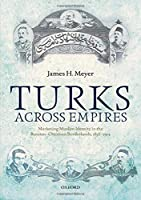Turks Across Empires: Marketing Muslim Identity in the Russian-Ottoman Borderlands, 1856-1914 (Oxford Studies in Modern European History)