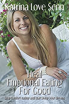 Heal Emotional Eating For Good: Stop comfort eating and start living your dreams! by [Senn, Katrina Love]