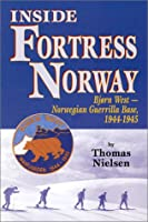 Inside Fortress Norway: Bjorn West, a Norwegian Guerrilla Base, 1944 - 1945