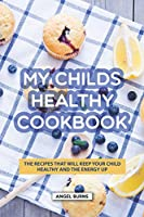 My Childs Healthy Cookbook: The Recipes That Will Keep Your Child Healthy and The Energy Up
