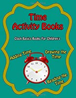 Time Activity Books: Clock Basics Books For Children Adding Time.  Drawing the Time.Reading the  Time