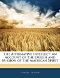 The Affirmative Intellect: An Account of the Origin and Mission of the American Spirit