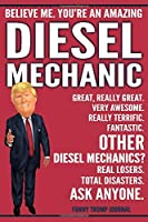 Funny Trump Journal - Believe Me. You're An Amazing Diesel Mechanic Great, Really Great. Very Awesome. Fantastic. Other Diesel Mechanics? Total Disasters. Ask Anyone.: Diesel Mechanic Appreciation Gift Trump Gag Gift Better Than A Card Notebook