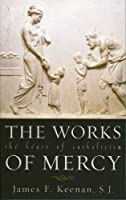 The Works Of Mercy: The Heart Of Catholicism