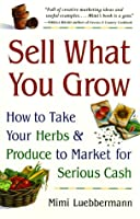 Sell What You Grow: How to Take Your Herbs & Produce to Market for Serious Cash
