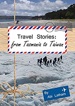 Travel Stories: From Tasmania to Taiwan: (Taiwan, Australia, New Zealand, Travel, Backpacking) by [Latham, Abi]