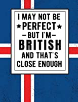 I May Not Be Perfect But I'm British And That's Close Enough: Funny British Notebook 100 Pages 8.5x11 Britain Gifts