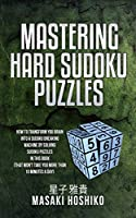 Mastering Hard Sudoku Puzzles: How To Transform You Brain Into A Sudoku Breaking Machine By Solving Sudoku Puzzles In This Book (That Won'T Take You More Than 10 Minutes A Day)