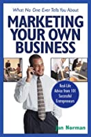 What No One Ever Tells You about Marketing Your Own Business: Real-Life Advice from 101 Successful Entrepreneurs