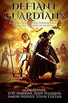 Defiant Guardians: A Collection of Epic Fantasy Tales from Five Wizards of Fantasy by [Peppers, Jacob, Hawkins, D.W., Peloquin, Andy, Hodges, Aaron, Collier, Stevie]