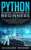 Python Machine Learning for Beginners: Simple and clear Handbook to Understand Machine Learning Techniques with Python, Concepts, Tооlѕ, Programming аnd Tесhniquеѕ to Build Intеlligеnt Systems