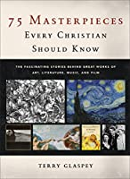75 Masterpieces Every Christian Should Know: The Fascinating Stories Behind Great Works of Art, Literature, Music, and Film
