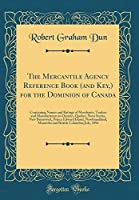 The Mercantile Agency Reference Book (and Key, ) for the Dominion of Canada: Containing Names and Ratings of Merchants, Traders and Manufacturers in Ontario, Quebec, Nova Scotia, New Brunswick, Prince Edward Island, Newfoundland, Manitoba and British Colum