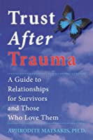 Trust After Trauma: A Guide to Relationships for Survivors and Those Who Love Them