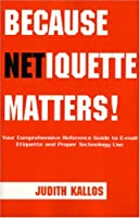 Because Netiquette Matters!: Your Comprehensive Guide To E-Mail Etiquette And Proper Technology Use