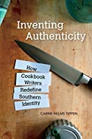 Inventing Authenticity: How Cookbook Writers Redefine Southern Identity (Food and Foodways)