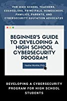 BeginnerÕs Guide to Developing a High School Cybersecurity Program - For High School Teachers, Counselors, Principals, Homeschool Families, Parents and Cybersecurity Education Advocates - Developing a Cybersecurity Program for High School Students