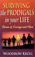 Surviving the Prodigals in Your Life: Stories of Courage and Hope