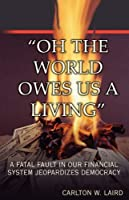 Oh the World Owes Us a Living: A Fatal Fault in Our Financial System Jeopardizes Democracy
