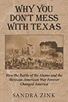 Why You Don't Mess With Texas: How the Battle of the Alamo and the Mexican-American War Forever Changed America