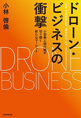 ドローン・ビジネスの衝撃 小型無人飛行機が切り開く新たなマーケットの詳細を見る