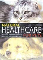 Natural Healthcare for Pets: Effective Treatments and Nutrituional Advice to Keep Your Pet Healthy and Happy