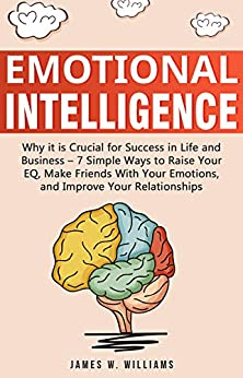 Emotional Intelligence: Why it is Crucial for Success in Life and Business - 7 Simple Ways to Raise Your EQ, Make Friends with Your Emotions, and Improve Your Relationships by [W. Williams, James ]