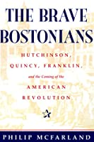The Brave Bostonians: Hutchinson, Quincy, Franklin, And The Coming Of The American Revolution