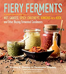 Fiery Ferments: 70 Stimulating Recipes for Hot Sauces, Spicy Chutneys, Kimchis with Kick, and Other Blazing Fermented Condiments by [Shockey, Kirsten K., Shockey, Christopher]