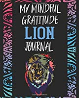 My Mindful Gratitude Lion Journal: A Colorful Awesome Lion Gratitude Journal 100 Pages to Cultivate An Attitude Of Gratitude with Your Favorite Animal