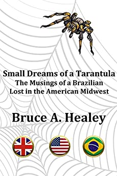 [Healey, Bruce A]のSmall Dreams of a Tarantula: The Musings of a Brazilian Lost in the American Midwest (English Edition)