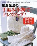 広瀬光治の手編み小物でドレスアップ!―初めてでもカンタン!オシャレ! (コットンタイムとびっきりシリーズ)
