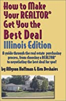 How to Make Your Realtor Get You the Best Deal: Illinois : A Guide Through the Real Estate Purchasing Process, from Choosing a Realtor to Negotiating the Best Deal for You