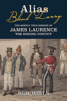 Alias Blind Larry: The Mostly True Memoir of James Laurence The Singing Convict by [Wills, Rob]