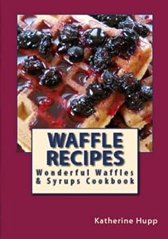 Waffle Recipes: Wonderful Waffles and Syrups Cookbook by [Hupp, Katherine]