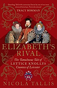 Elizabeth's Rival: The Tumultuous Tale of Lettice Knollys, Countess of Leice