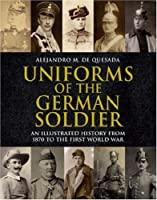 Uniforms of the German Soldier: An Illustrated History from 1870 to the End of World War I