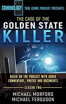 THE CASE OF THE GOLDEN STATE KILLER: Based On The Podcast With Additional Commentary, Photographs And Documents (Criminology Podcast Season Two) (English Edition) by [Morford, Michael, Ferguson, Michael]