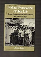The Moral Framework of Public Life: Gender, Politics, and the State in Rural New York, 1870-1930