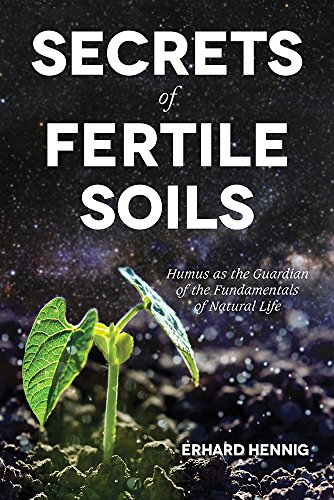 Download Secrets of Fertile Soils: Humus As the Guardian of the Fundamentals of Natural Life 1601731280
