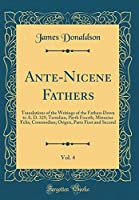 Ante-Nicene Fathers, Vol. 4: Translations of the Writings of the Fathers Down to A. D. 325; Tertulian, Parth Fourth; Minucius Felix; Commodian; Origen, Parts First and Second (Classic Reprint)