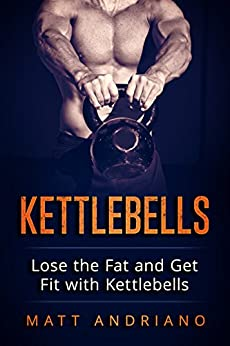 Kettlebells: Lose the Fat and Get Fit with Kettlebells (Kettlebells, Weight Loss Book 1) by [Andriano, Matt]