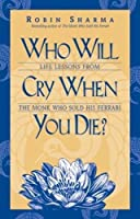 Who Will Cry When You Die?: Life Lessons from the Monk Who Sold His Ferrari