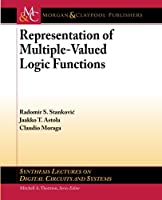 Representations of Multiple-Valued Logic Functions (Synthesis Lectures on Digital Circuits and Systems)