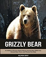 Grizzly Bear: A Children Pictures Book About Grizzly Bear With Fun Grizzly Bear Facts and Photos for Kids