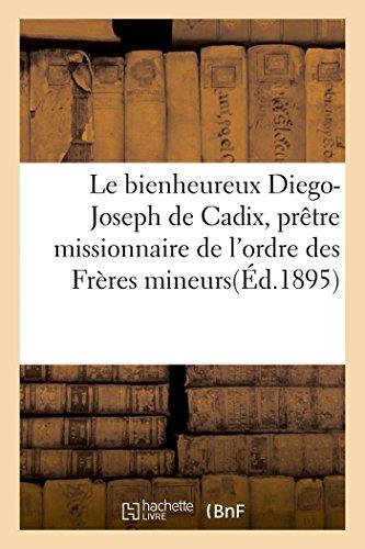 Le bienheureux Diego-Joseph de Cadix, prêtre missionnaire de l'ordre des Frères mineurs: capucins, 1743-1801 : abrégé de sa vie